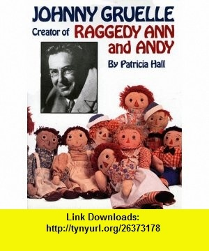 Johnny Gruelle, Creator of Raggedy Ann and Andy (9780882899084) Patricia Hall, Kim Gruelle, Joni Keating , ISBN-10: 0882899082  , ISBN-13: 978-0882899084 ,  , tutorials , pdf , ebook , torrent , downloads , rapidshare , filesonic , hotfile , megaupload , fileserve