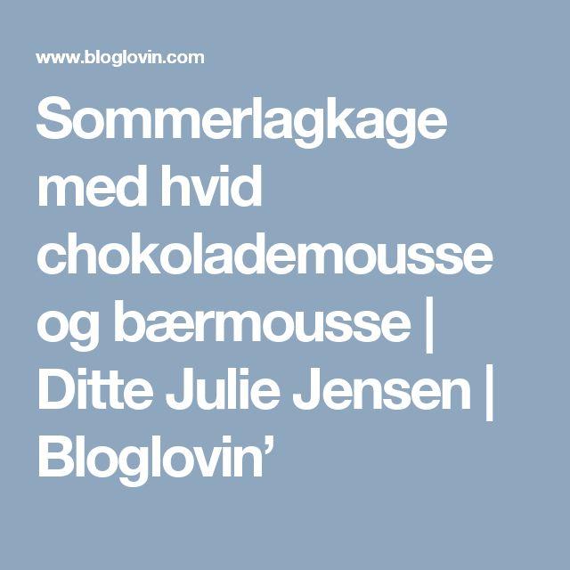 Sommerlagkage med hvid chokolademousse og bærmousse | Ditte Julie Jensen | Bloglovin'