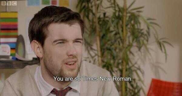 Awesome insult. Nobody likes Times New Roman.
