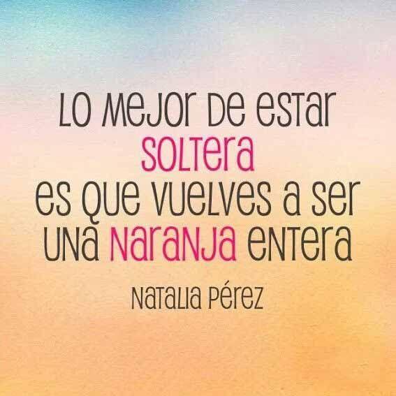 """""""Lo mejor de estar soltera es que vuelves a ser una naranja entera"""" Natalia Pérez"""