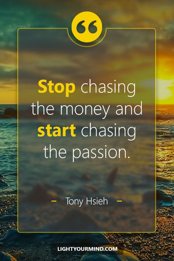 Stop chasing the money and start chasing the passion. - Tony Hsieh | Life quotes | Good Quotes | Best Quotes | Inspirational quotes | Inspiring quotes | Success Quotes