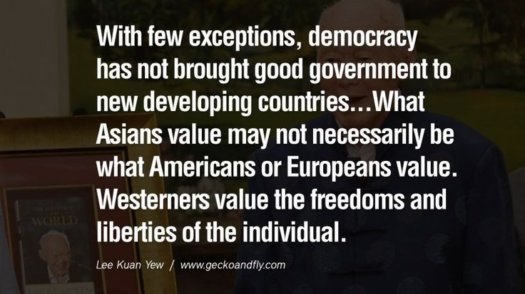 With few exceptions, democracy has not brought good government to new developing countries...What Asians value may not necessarily be what Americans or Europeans value. Westerners value the freedoms and liberties of the individual. Lee Kuan Yew Quotes lee kwan yew singapore prime minister book