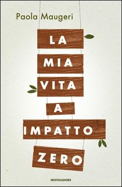 La mia vita a impatto zero di Paola Maugeri (Mondadori, 2012)