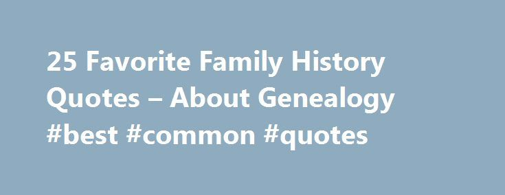 25 Favorite Family History Quotes – About Genealogy #best #common #quotes http://quote.remmont.com/25-favorite-family-history-quotes-about-genealogy-best-common-quotes/  25 Favorite Family History Quotes By Kimberly Powell. Genealogy Expert Kimberly Powell is a professional genealogist, genealogy blogger and proud mother of three children. She is a course coordinator and instructor at the Genealogical Research Institute of Pittsburgh, as well as an instructor at the Institute of Genealogy…