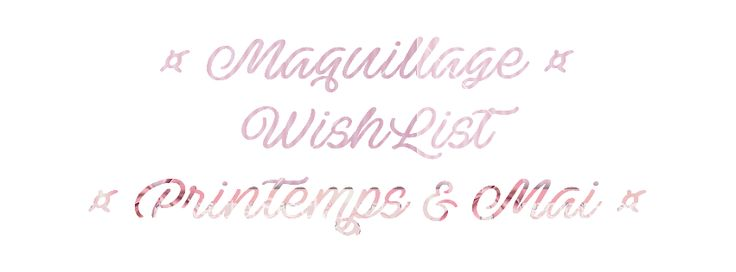 MakeUpByHaya: ☼ Maquillage ☼ WishList ☼ Printemps & Mai ☼