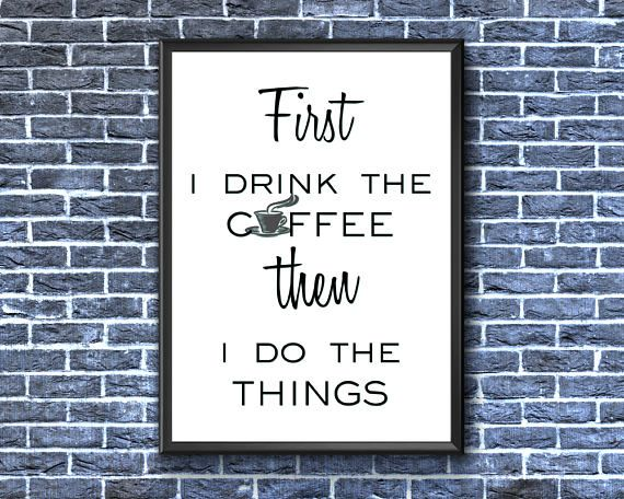 First I Drink The Coffee Then I Do The Things  Coffee Print