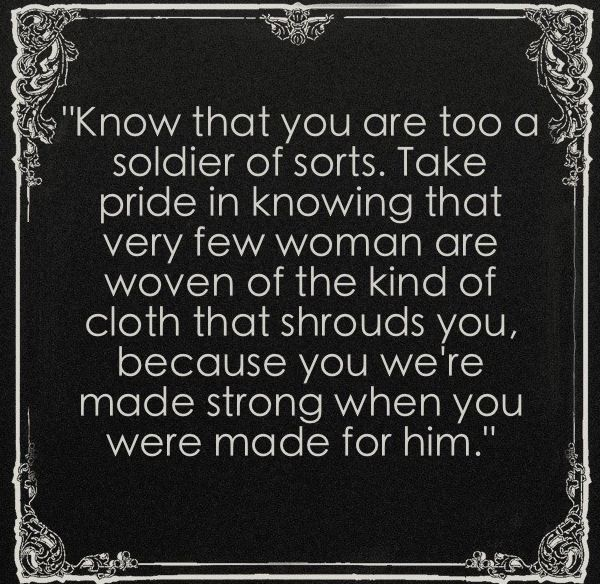 "Love this!  I need it now....  ""Know that you are too a soldier of sorts. Take pride in knowing that very few women are wove of the kind of cloth that shrouds you, because you were made strong when you were made for him."""
