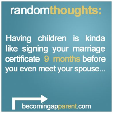 Having children is kinda like signing your marriage license 9 months before you even meet your spouse...