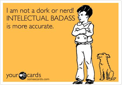 I am not a dork or nerd! INTELECTUAL BADASS is more accurate.Spelling Incorrect, Lil Man, April Sattison, Spelling Intellectual, Spelling Check, Intellectual Badass, Intelectual Badass, Sounds Better, Intellectual Incorrect