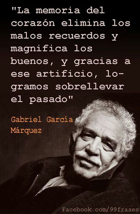 """ The heart's memory eliminates the bad and magnifies the good; and thanks to this artifice we manage to endure the burdens of the past. ""-Gabriel Garcia Marquez"
