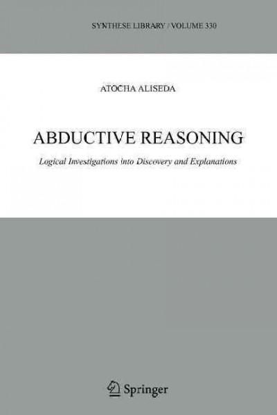 Abductive Reasoning: Logical Investigations into Discovery and Explanation