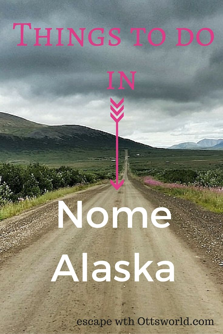 Things to do in Nome Alaska Nome has a fascinating gold history, however I wasn't there to pan for gold, I was there to be nowhere.  With only 3 roads that connect you to nothing, Nome is a unique place to visit in remote Alaska.