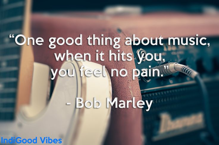 """One good thing about music, when it hits you, you feel no pain."" -Bob Marley  Wisdom, true wisdom in such a lovely eye-opening quote. :)"
