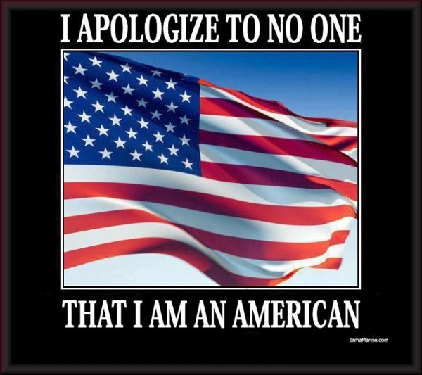 Absolutely!!  I Apologize to NO ONE that I AM AN AMERICAN./ss