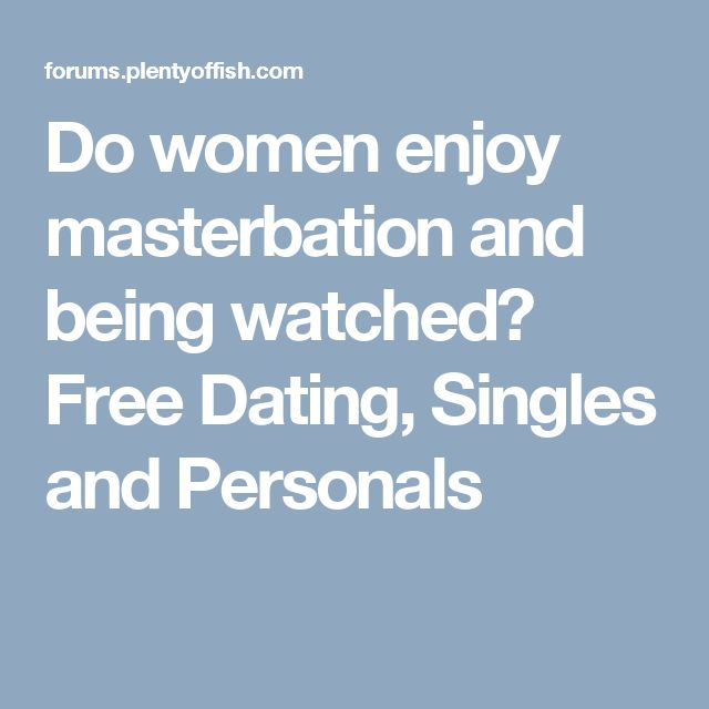 Do women enjoy masterbation and being watched? Free Dating, Singles and Personals