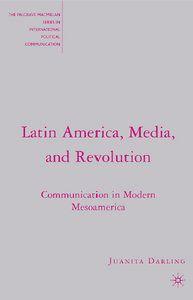 Juanita Darling - Latin America, Media, and Revolution: Communication in Modern Mesoamerica - Free eBooks Download