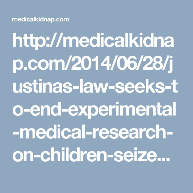 http://medicalkidnap.com/2014/06/28/justinas-law-seeks-to-end-experimental-medical-research-on-children-seized-by-child-protection-services/