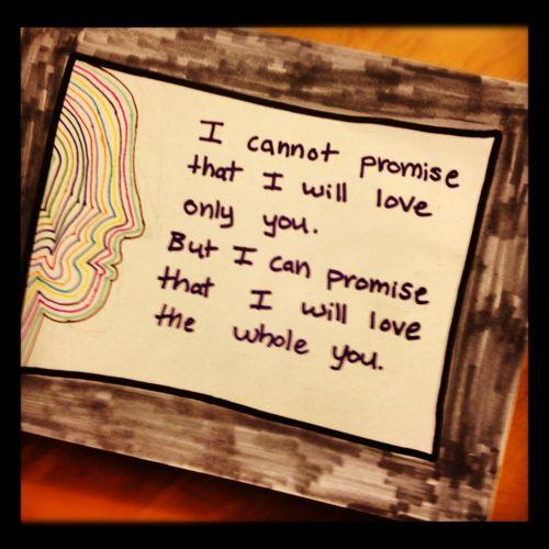 Não posso prometer que amarei apenas você, mas posso prometer que amarei você por inteiro.