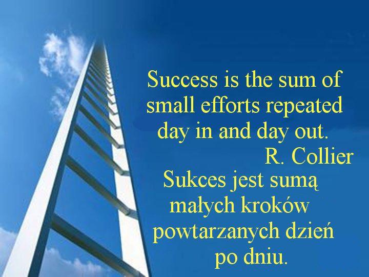 Sukces jest sumą małych wysiłków powtarzanych dzień w dzień.