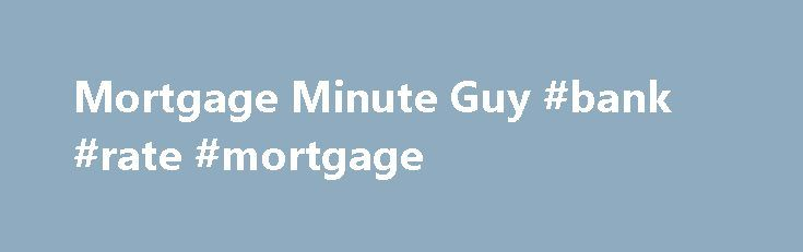 Mortgage Minute Guy #bank #rate #mortgage http://mortgages.remmont.com/mortgage-minute-guy-bank-rate-mortgage/  #mortgage minute guy # I am going to give you a fact that you can digest: rents for homes which also include condominiums and apartments are going up. A second fact that you can contemplate: you can purchase a house … Continue reading →