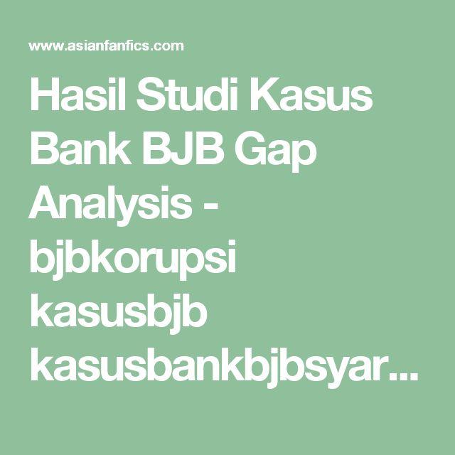 Hasil Studi Kasus Bank BJB Gap Analysis - bjbkorupsi kasusbjb kasusbankbjbsyariah korupsibjb bankbjbsyariahkorupsi geledahbjbsyariah kasusbankbjb - BJB Korupsi, Kasus BJB, Korupsi BJB, Bank BJB Syariah Korupsi, Kasus BJB Syariah, Kasus Bank BJB Syariah, Geledah BJB Syariah - Asianfanfics