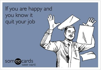 """""""Funny Workplace Ecard: If you are happy and you know it quit your job."""" LOL"""