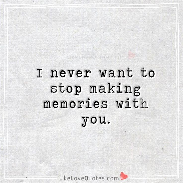 I never want to stop making memories with you.