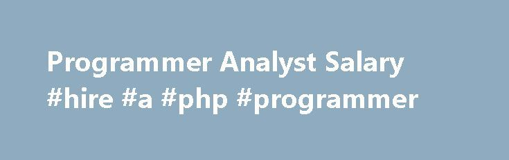 Programmer Analyst Salary #hire #a #php #programmer http://san-jose.nef2.com/programmer-analyst-salary-hire-a-php-programmer/  # Programmer Analyst Salary Job Description for Programmer Analyst Programmer analysts work at various organizations. They design, code, and test new programs. They must document programs that they write. Documentation should include flowcharts, layouts, diagrams, charts, code comments, and revision dates. They debug, troubleshoot, and maintain source code related to…