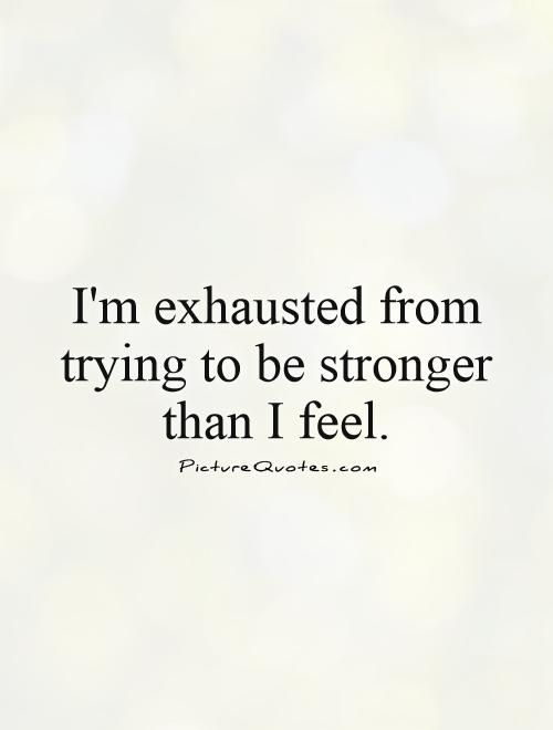 I'm exhausted from trying to be stronger than I feel. Picture Quote #1