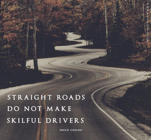"""Straight roads do not make skillful drivers."" ~Paulo Coelho"