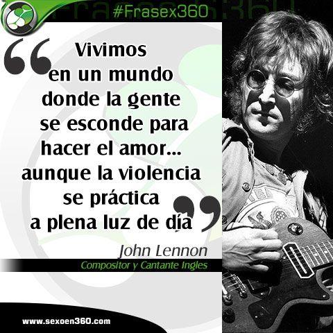 """""""Vivimos en un mundo donde la gente se esconde para hacer el amor... aunque la violencia se práctica a plena luz de día"""" Jhon Lennon / Compositor y cantante Ingles"""