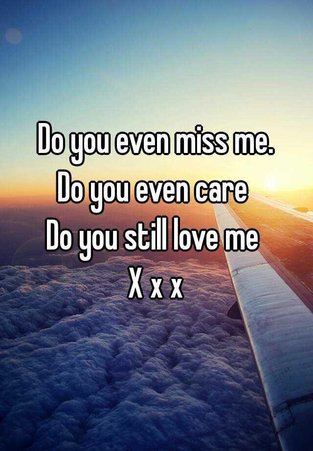 Do You Even Miss Me Do You Even Care Do You Still Love Me X X X Miss Me Quotes Love Me Quotes My Love