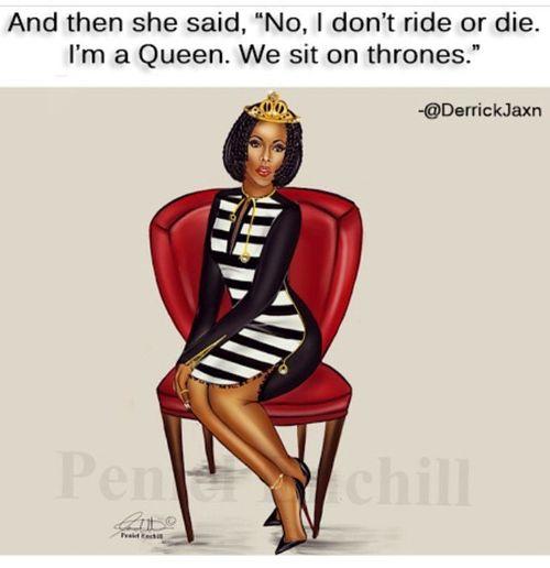 And when she said, no, I don't ride or die. I'm a queen. We sit on Thrones!