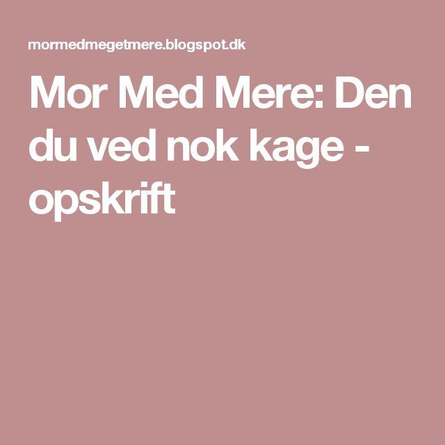 Mor Med Mere: Den du ved nok kage - opskrift