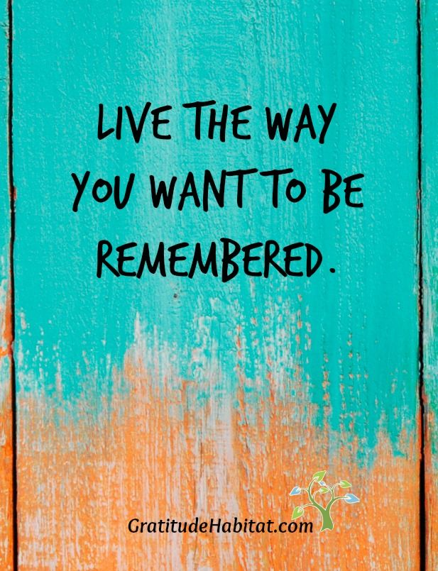 Live the way you want to be remembered. How is that for you?   Visit us at: www.GratitudeHabitat.com #live #life-quote