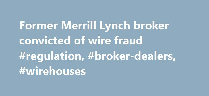 Former Merrill Lynch broker convicted of wire fraud #regulation, #broker-dealers, #wirehouses http://quote.nef2.com/former-merrill-lynch-broker-convicted-of-wire-fraud-regulation-broker-dealers-wirehouses/  # Former Merrill Lynch broker convicted of wire fraud A former Merrill Lynch financial adviser in New Jersey was convicted in federal court for defrauding a client out of his retirement savings and using the funds for his own benefit. Acting U.S. Attorney William E. Fitzpatrick said that…