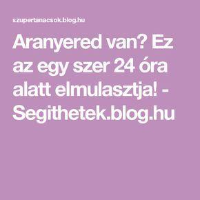 Aranyered van? Ez az egy szer 24 óra alatt elmulasztja! - Segithetek.blog.hu