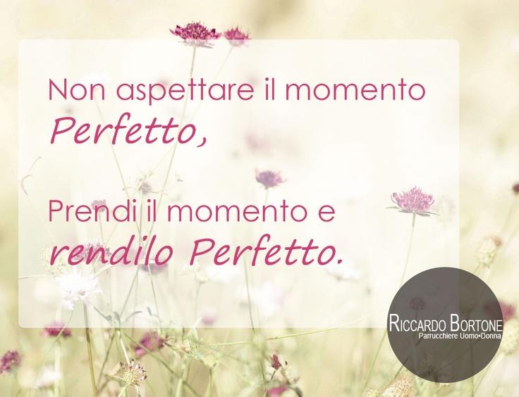 """Quotes - Citazioni """"Non aspettare il momento perfetto, Prendi il momento e rendilo perfetto."""""""
