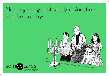 Nothing brings out family disfunction like the holidays.