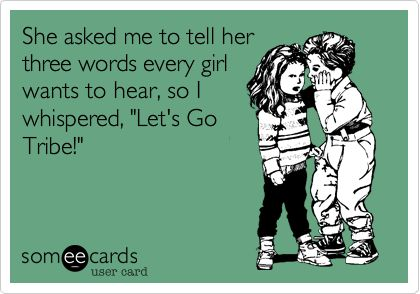 She asked me to tell her three words every girl wants to hear, so I whispered, 'Let's Go Tribe!'