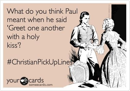 "#ChristianPickupLines  ""What do you think Paul meant when he said 'Greet one another with a holy kiss?'"""