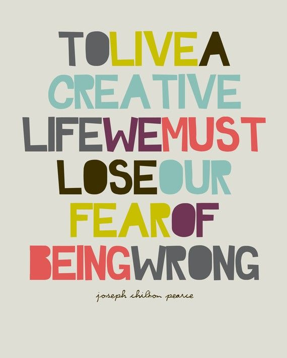 To live a creative life we must lose our fear of being wrong!