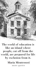 """""""The world of education is like an island where people, cut off from the world, are prepared for life by exclusion from it"""" - Maria Montessori"""