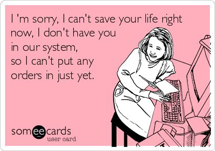 I 'm sorry, I can't save your life right now, I don't have you in our system, so I can't put any orders in just yet. | Workplace Ecard
