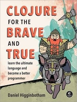 Clojure for the brave and true : learn the ultimate language and become a better programmer / Daniel Higginbotham