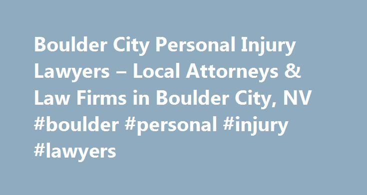 Boulder City Personal Injury Lawyers – Local Attorneys & Law Firms in Boulder City, NV #boulder #personal #injury #lawyers http://arkansas.remmont.com/boulder-city-personal-injury-lawyers-local-attorneys-law-firms-in-boulder-city-nv-boulder-personal-injury-lawyers/  Boulder City Personal Injury Lawyers, Attorneys and Law Firms – Nevada Need help with a Personal Injury matter? You've come to the right place. If you or a loved one has suffered an accident or injury, a personal injury lawyer…