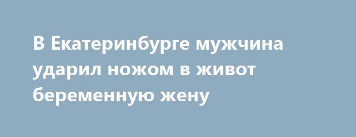 В Екатеринбурге мужчина ударил ножом в живот беременную жену https://apral.ru/2017/07/31/v-ekaterinburge-muzhchina-udaril-nozhom-v-zhivot-beremennuyu-zhenu.html  В одном из роддомов Екатеринбурга по адресу Суворовский, 4 мужчина нанес удары ножом в живот своей беременной супруге. Происшествие случилось 29 июля текущего года около 18:00. Известно, что женщина находилась в медицинском учреждении на сохранении. В итоге ей было нанесено несколько ножевых ранений в области живота. Медики в…