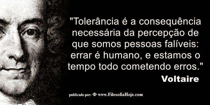 Filosofia Hoje: Frases Filosóficas - Tolerância é a consequência necessária da percepção de que somos pessoas falíveis: errar é humano, e estamos o tempo todo cometendo erros. Voltaire
