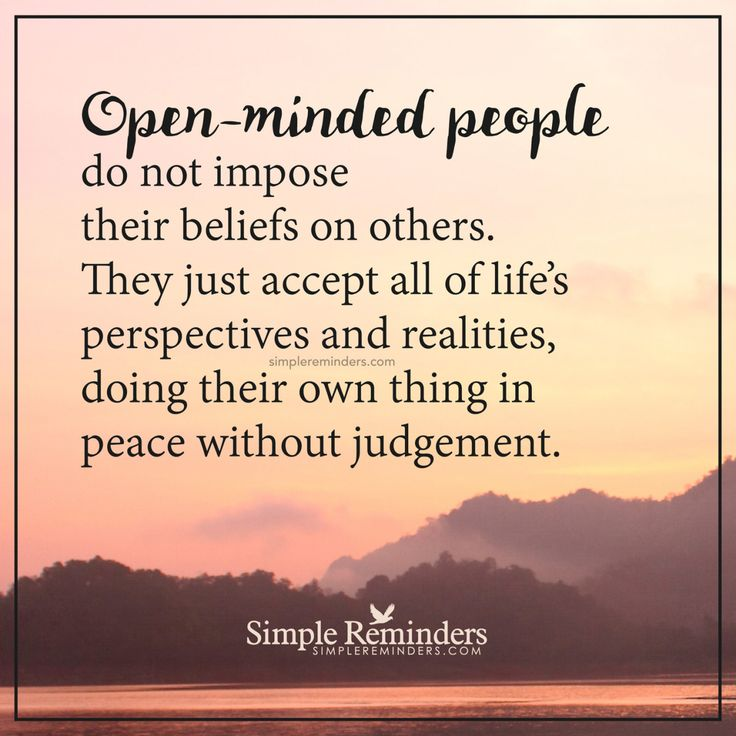 """Open-minded people do not impose their beliefs on others. They just accept all of life's perspectives and realities, doing their own thing in peace without judgement."" — Unknown Author"