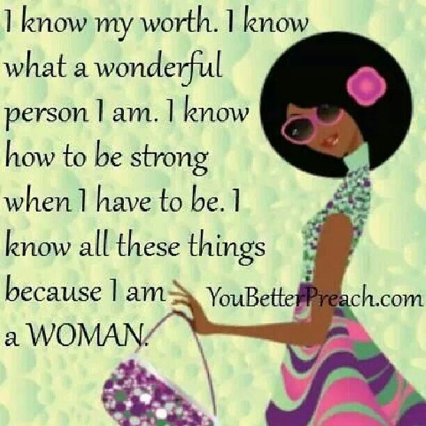 YES, AND A VERY STRONG WOMAN, AND I KNOW MY WORTH
